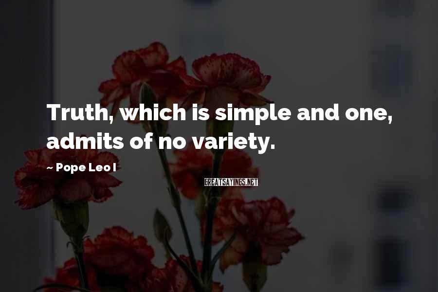 Pope Leo I Sayings: Truth, which is simple and one, admits of no variety.