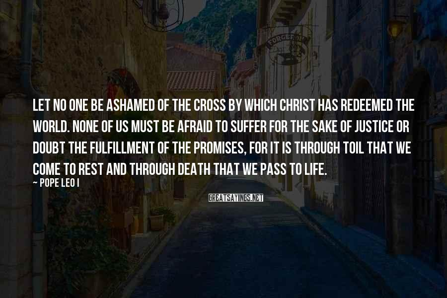 Pope Leo I Sayings: Let no one be ashamed of the cross by which Christ has redeemed the world.