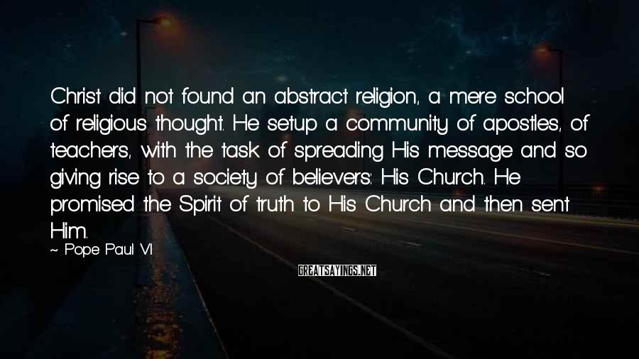 Pope Paul VI Sayings: Christ did not found an abstract religion, a mere school of religious thought. He setup
