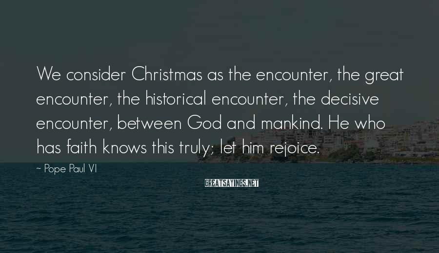Pope Paul VI Sayings: We consider Christmas as the encounter, the great encounter, the historical encounter, the decisive encounter,