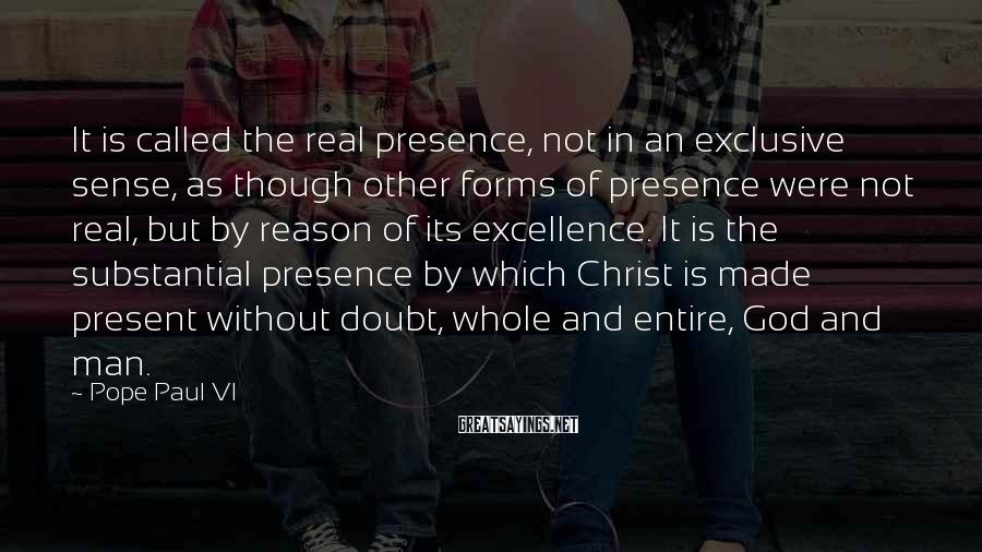 Pope Paul VI Sayings: It is called the real presence, not in an exclusive sense, as though other forms