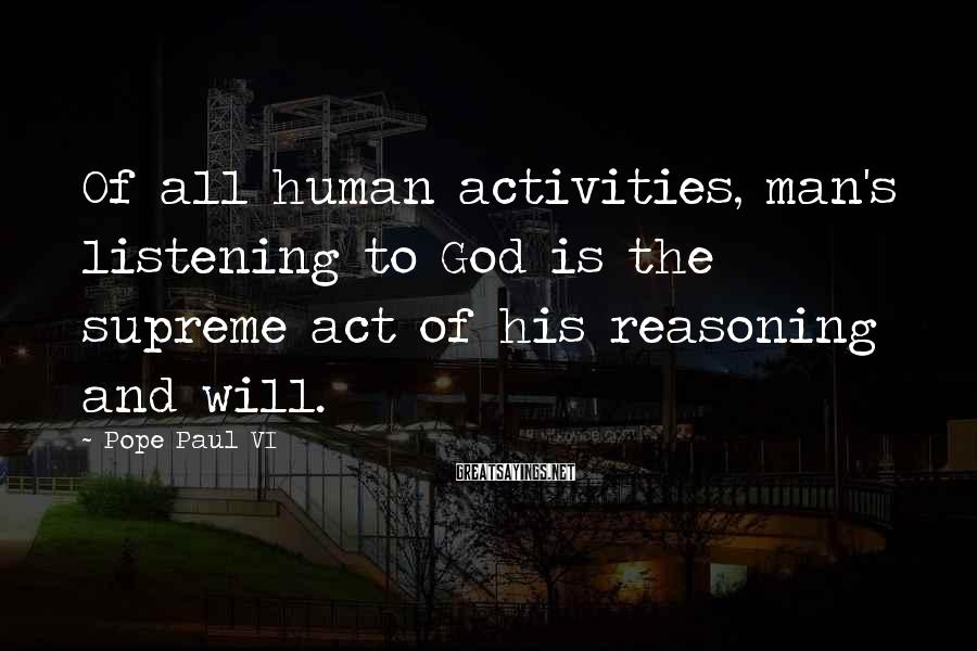 Pope Paul VI Sayings: Of all human activities, man's listening to God is the supreme act of his reasoning