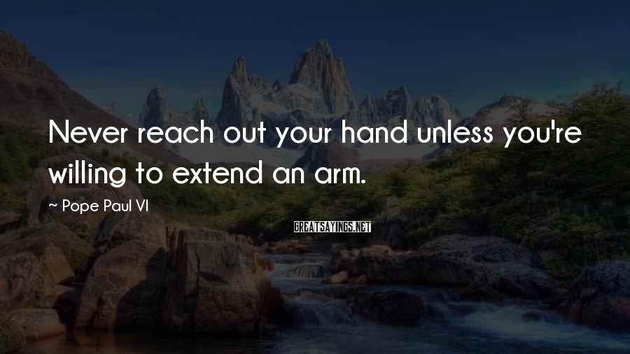 Pope Paul VI Sayings: Never reach out your hand unless you're willing to extend an arm.