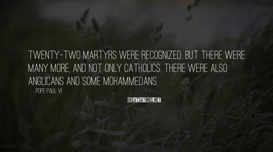 Pope Paul VI Sayings: Twenty-two martyrs were recognized, but there were many more, and not only Catholics. There were