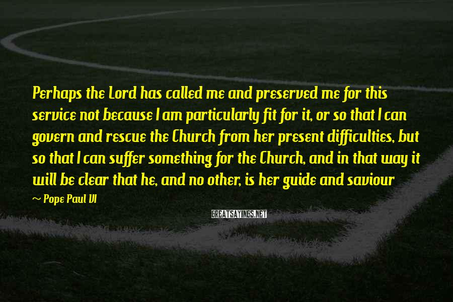 Pope Paul VI Sayings: Perhaps the Lord has called me and preserved me for this service not because I
