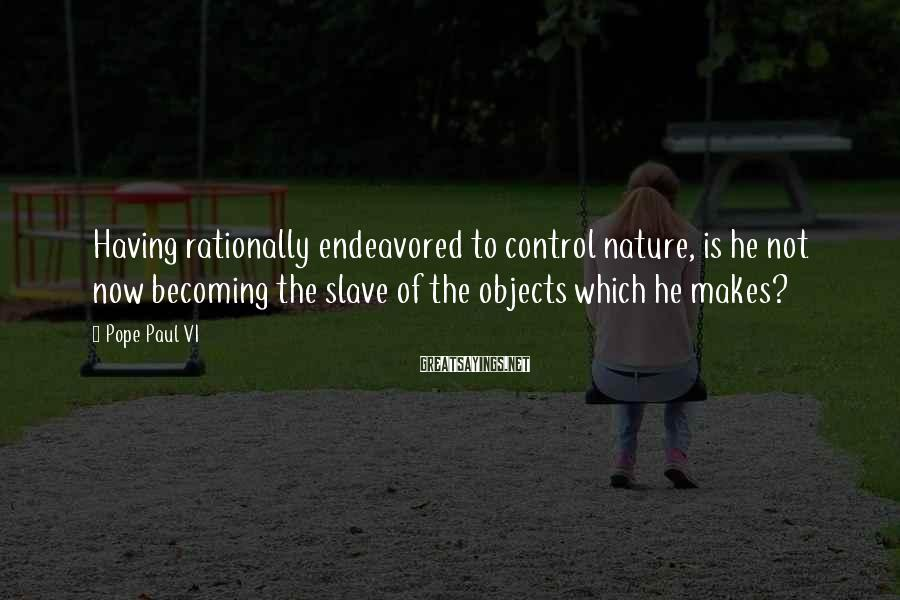 Pope Paul VI Sayings: Having rationally endeavored to control nature, is he not now becoming the slave of the
