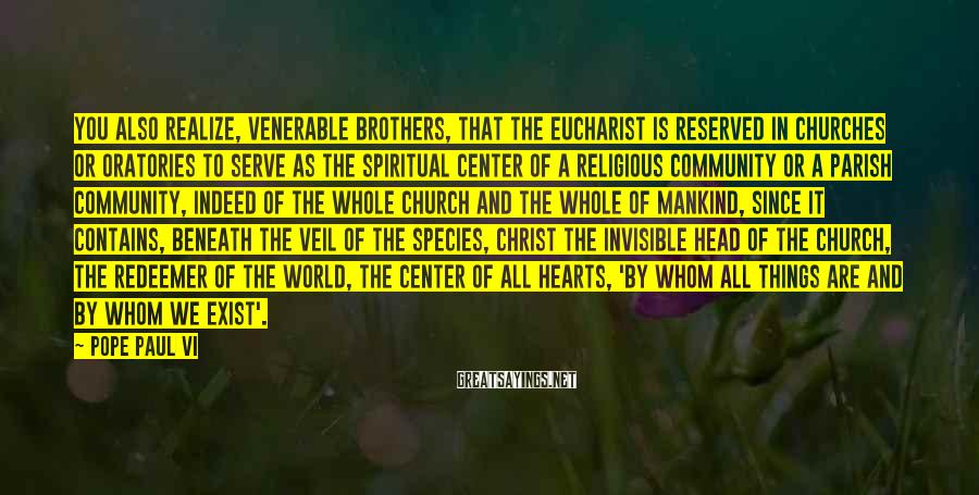 Pope Paul VI Sayings: You also realize, Venerable Brothers, that the Eucharist is reserved in churches or oratories to