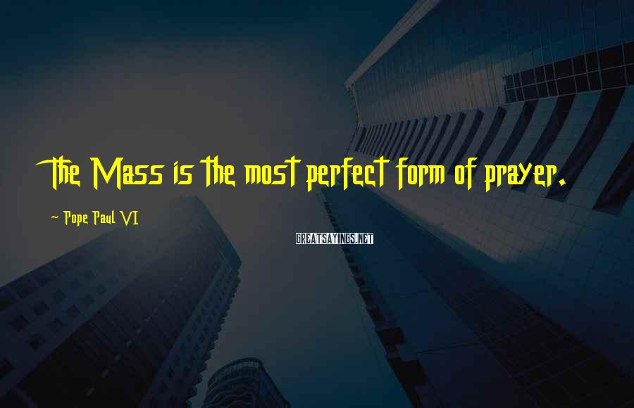 Pope Paul VI Sayings: The Mass is the most perfect form of prayer.