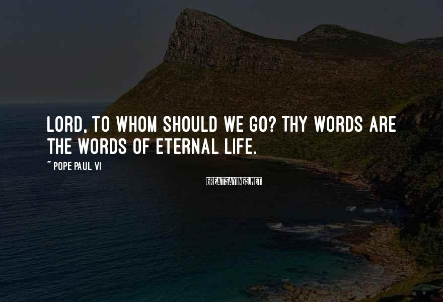Pope Paul VI Sayings: Lord, to whom should we go? Thy words are the words of eternal life.