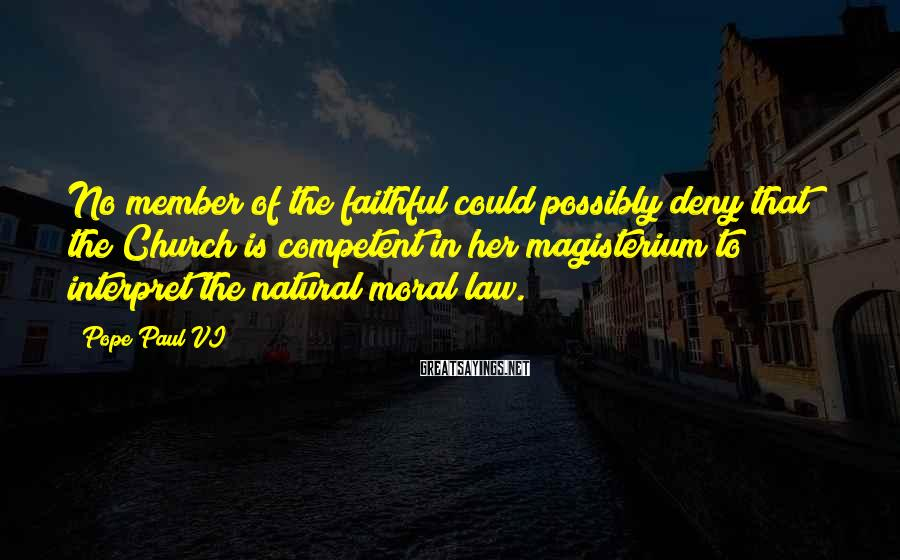 Pope Paul VI Sayings: No member of the faithful could possibly deny that the Church is competent in her