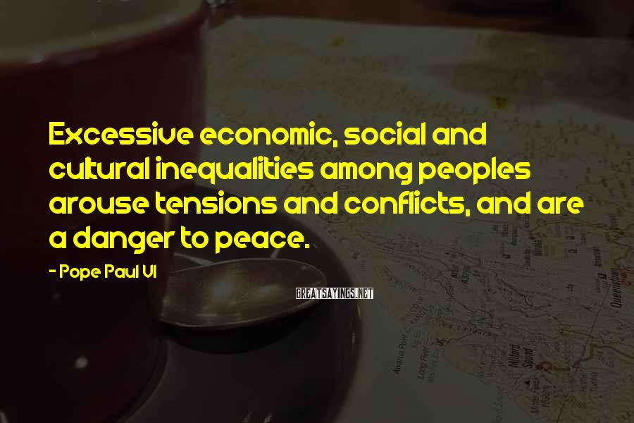 Pope Paul VI Sayings: Excessive economic, social and cultural inequalities among peoples arouse tensions and conflicts, and are a