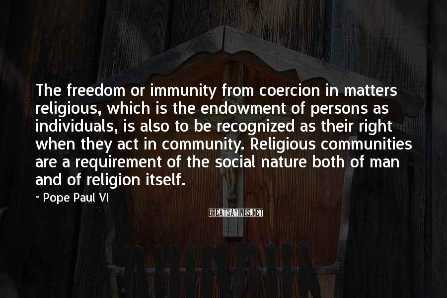 Pope Paul VI Sayings: The freedom or immunity from coercion in matters religious, which is the endowment of persons