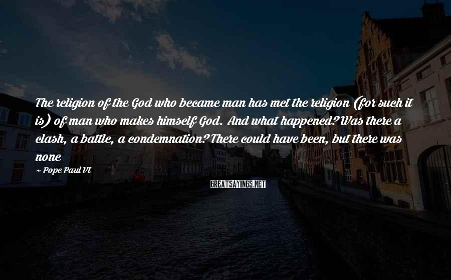 Pope Paul VI Sayings: The religion of the God who became man has met the religion (for such it