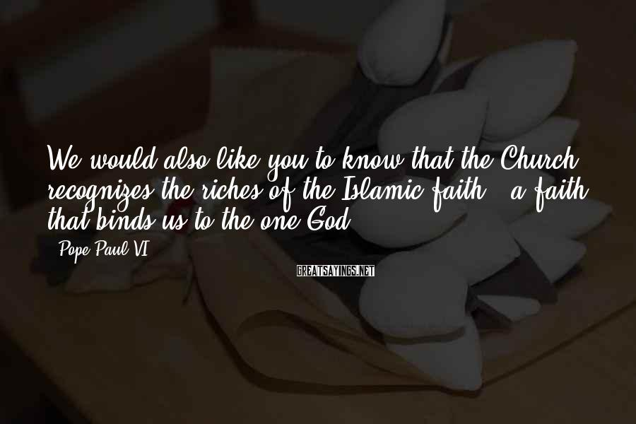 Pope Paul VI Sayings: We would also like you to know that the Church recognizes the riches of the