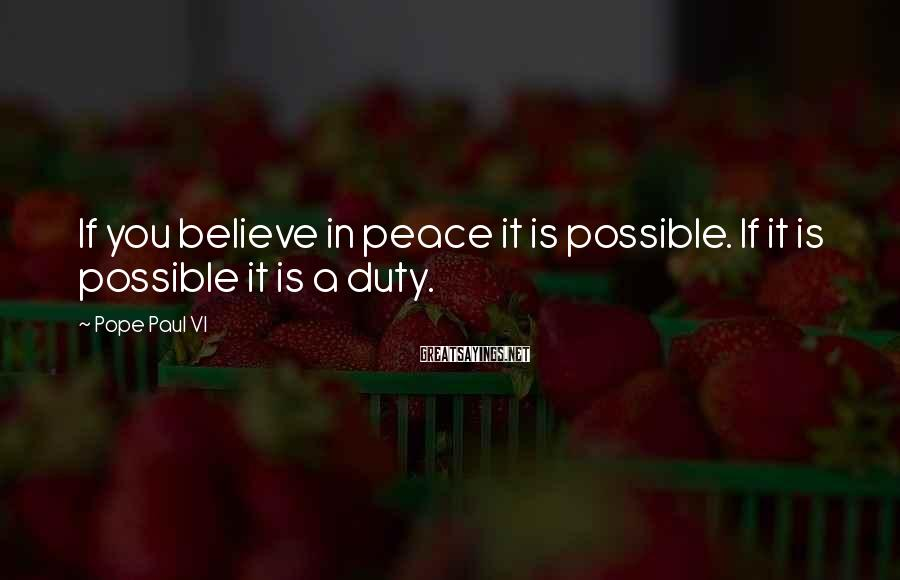 Pope Paul VI Sayings: If you believe in peace it is possible. If it is possible it is a