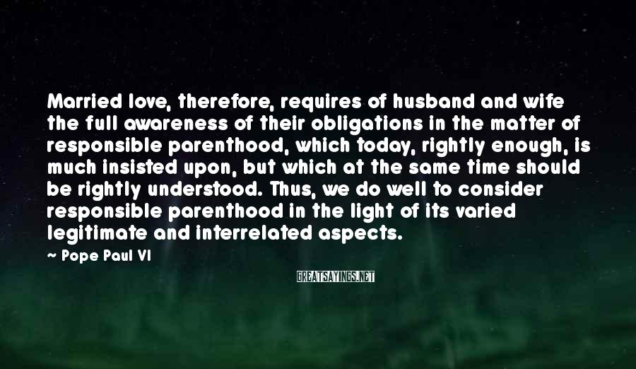 Pope Paul VI Sayings: Married love, therefore, requires of husband and wife the full awareness of their obligations in