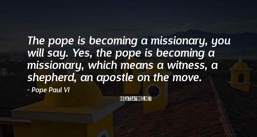 Pope Paul VI Sayings: The pope is becoming a missionary, you will say. Yes, the pope is becoming a
