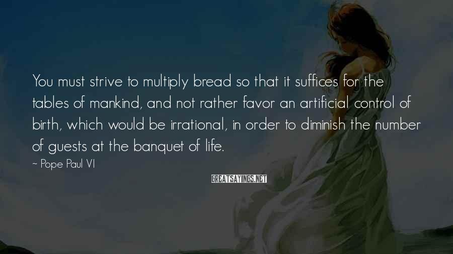 Pope Paul VI Sayings: You must strive to multiply bread so that it suffices for the tables of mankind,