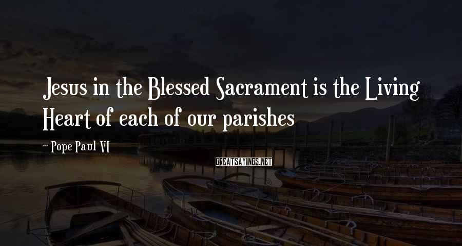 Pope Paul VI Sayings: Jesus in the Blessed Sacrament is the Living Heart of each of our parishes