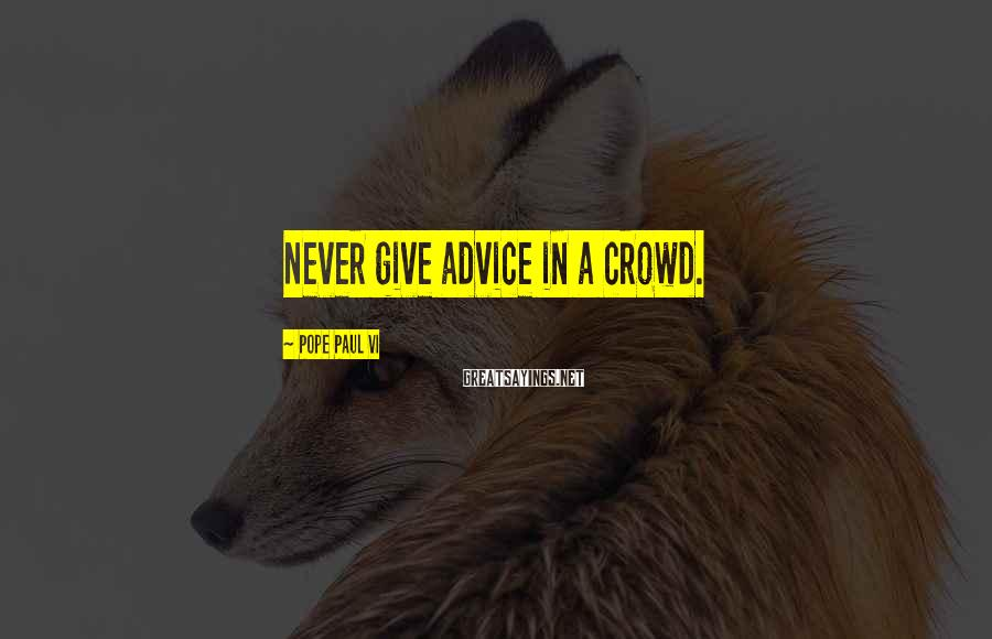 Pope Paul VI Sayings: Never give advice in a crowd.