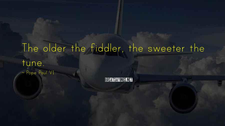 Pope Paul VI Sayings: The older the fiddler, the sweeter the tune.