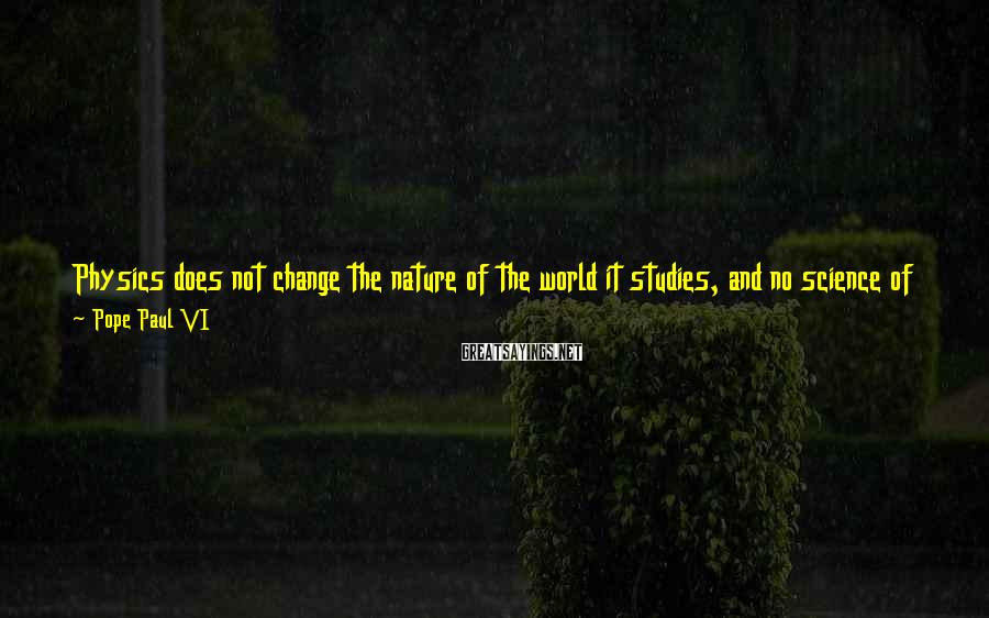 Pope Paul VI Sayings: Physics does not change the nature of the world it studies, and no science of