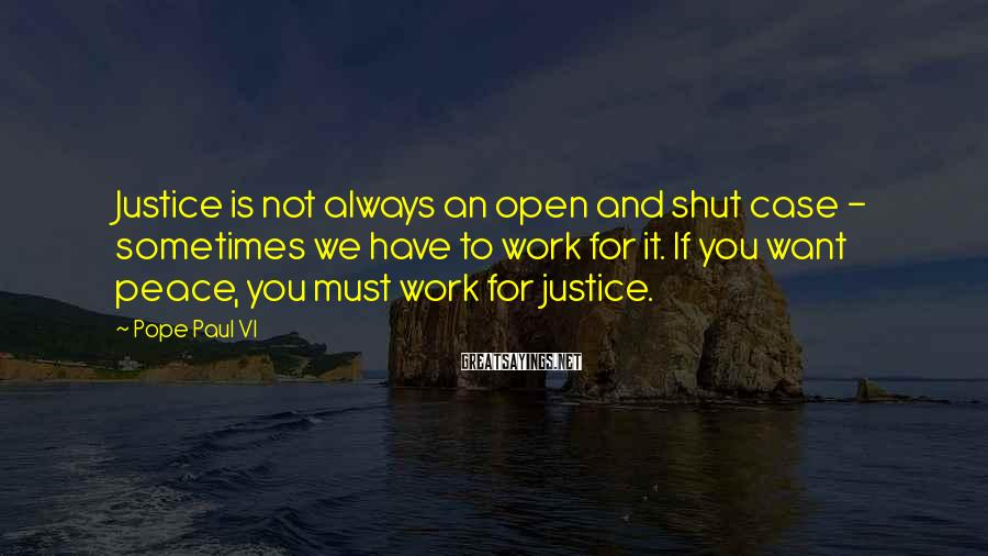 Pope Paul VI Sayings: Justice is not always an open and shut case - sometimes we have to work