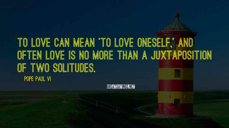 Pope Paul VI Sayings: To love can mean 'to love oneself,' and often love is no more than a