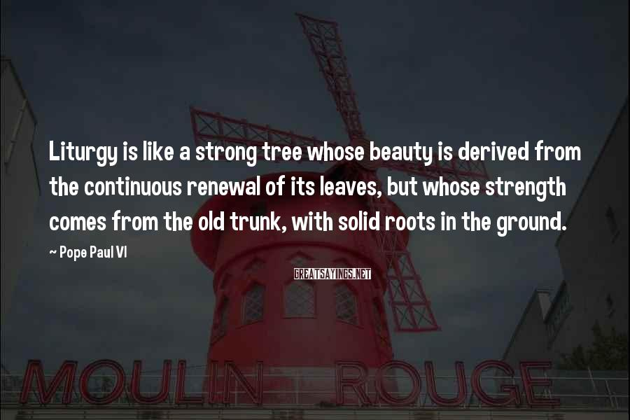 Pope Paul VI Sayings: Liturgy is like a strong tree whose beauty is derived from the continuous renewal of