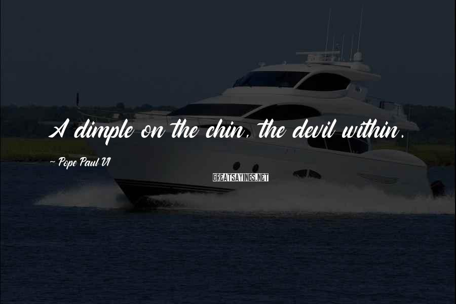 Pope Paul VI Sayings: A dimple on the chin, the devil within.
