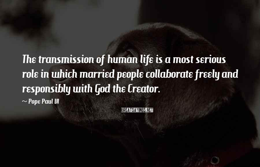Pope Paul VI Sayings: The transmission of human life is a most serious role in which married people collaborate