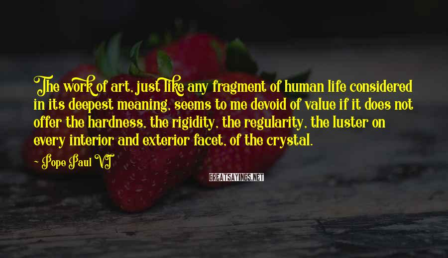 Pope Paul VI Sayings: The work of art, just like any fragment of human life considered in its deepest