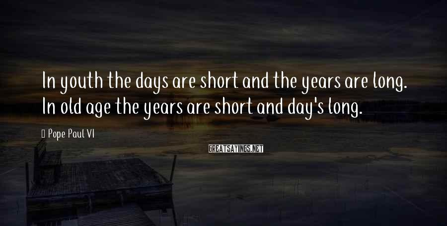 Pope Paul VI Sayings: In youth the days are short and the years are long. In old age the