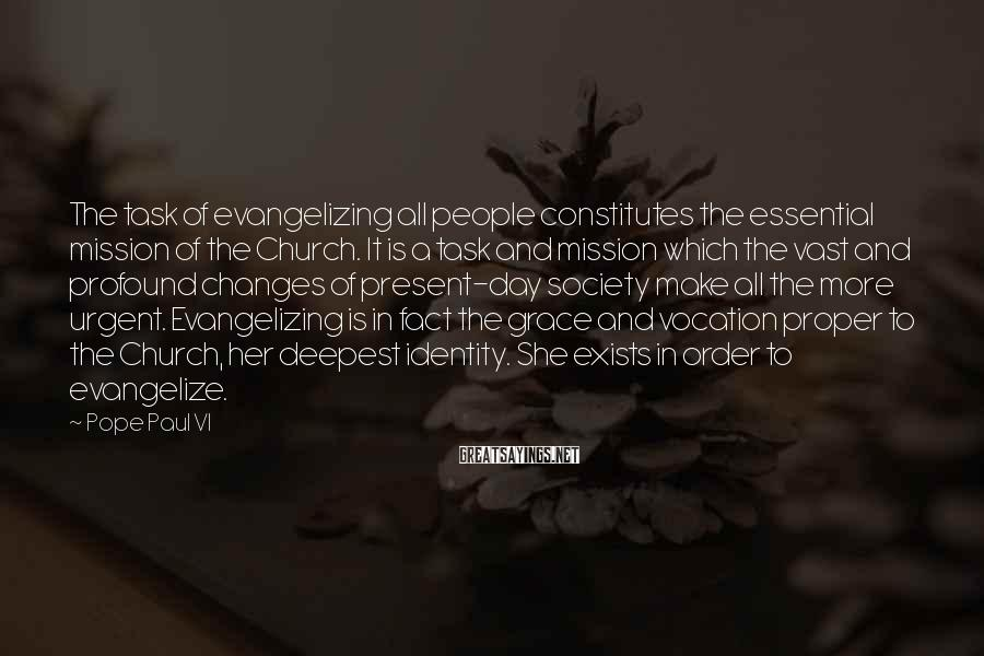 Pope Paul VI Sayings: The task of evangelizing all people constitutes the essential mission of the Church. It is
