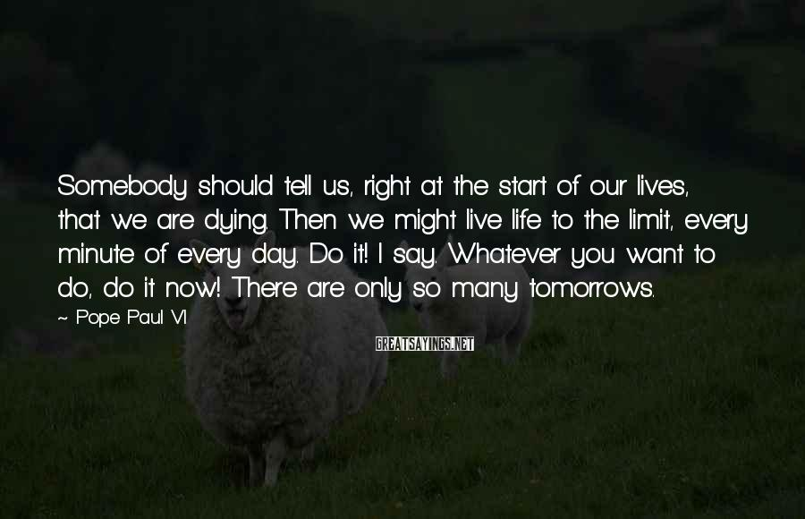 Pope Paul VI Sayings: Somebody should tell us, right at the start of our lives, that we are dying.
