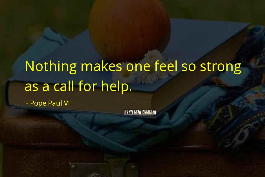 Pope Paul VI Sayings: Nothing makes one feel so strong as a call for help.