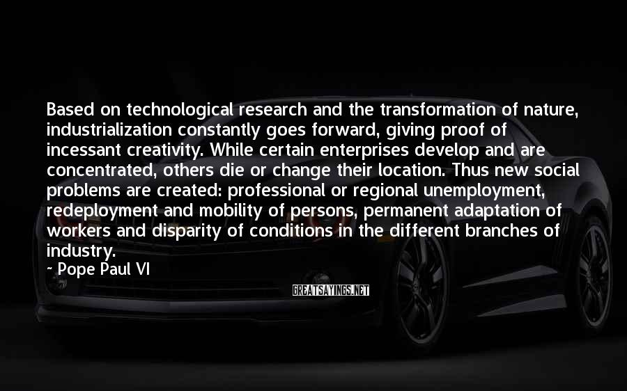 Pope Paul VI Sayings: Based on technological research and the transformation of nature, industrialization constantly goes forward, giving proof