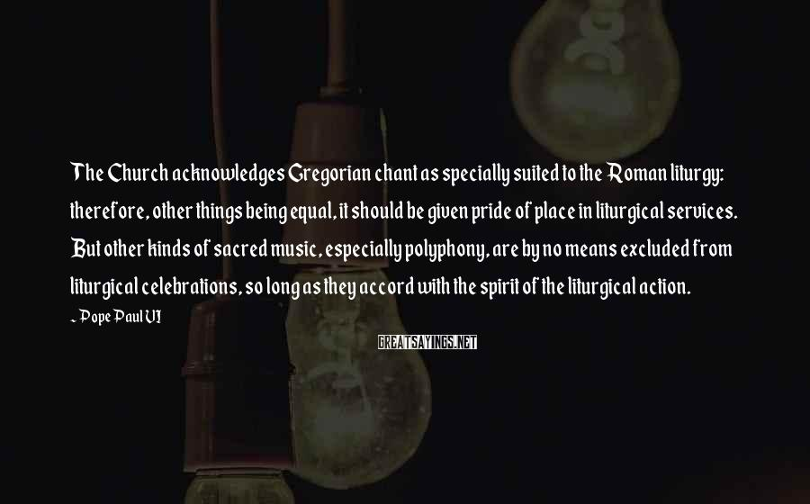 Pope Paul VI Sayings: The Church acknowledges Gregorian chant as specially suited to the Roman liturgy: therefore, other things