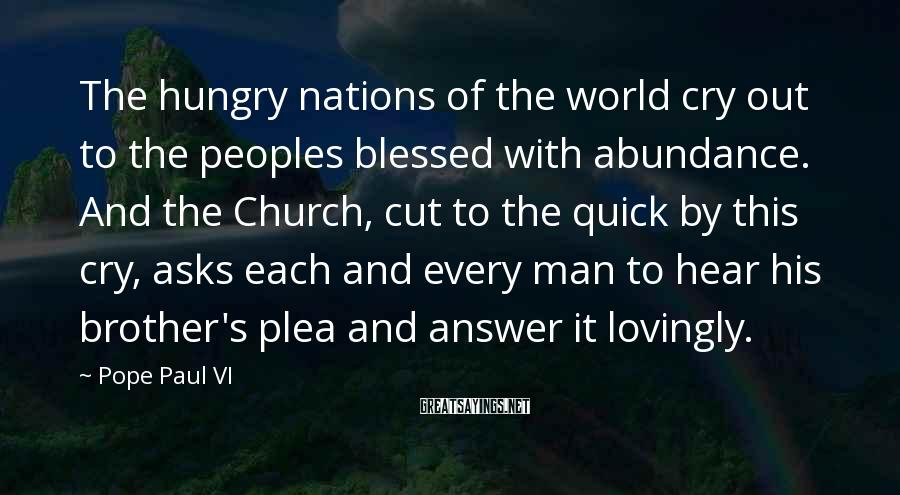 Pope Paul VI Sayings: The hungry nations of the world cry out to the peoples blessed with abundance. And