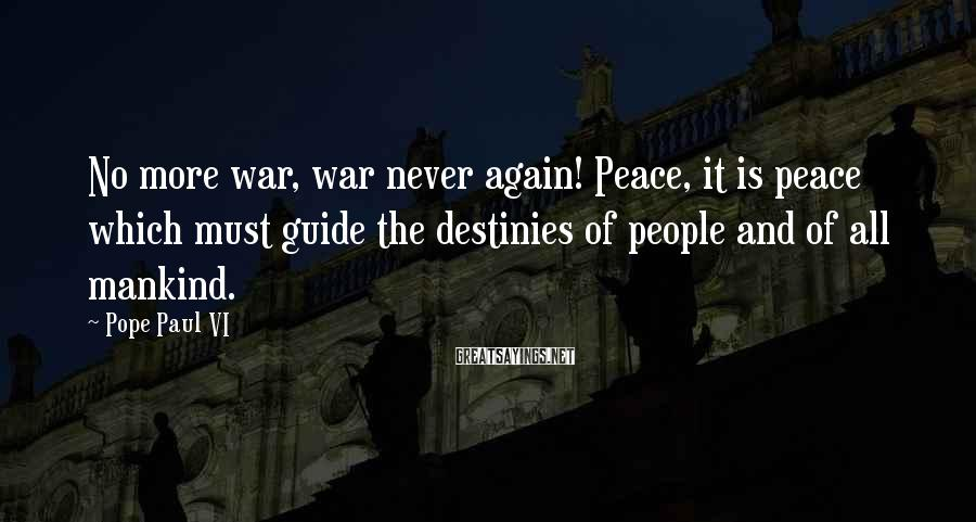 Pope Paul VI Sayings: No more war, war never again! Peace, it is peace which must guide the destinies