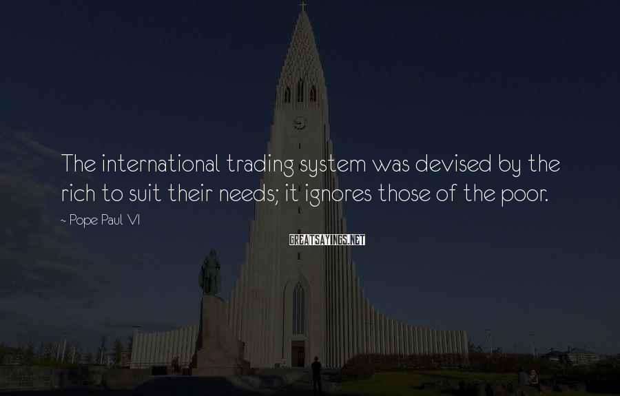 Pope Paul VI Sayings: The international trading system was devised by the rich to suit their needs; it ignores