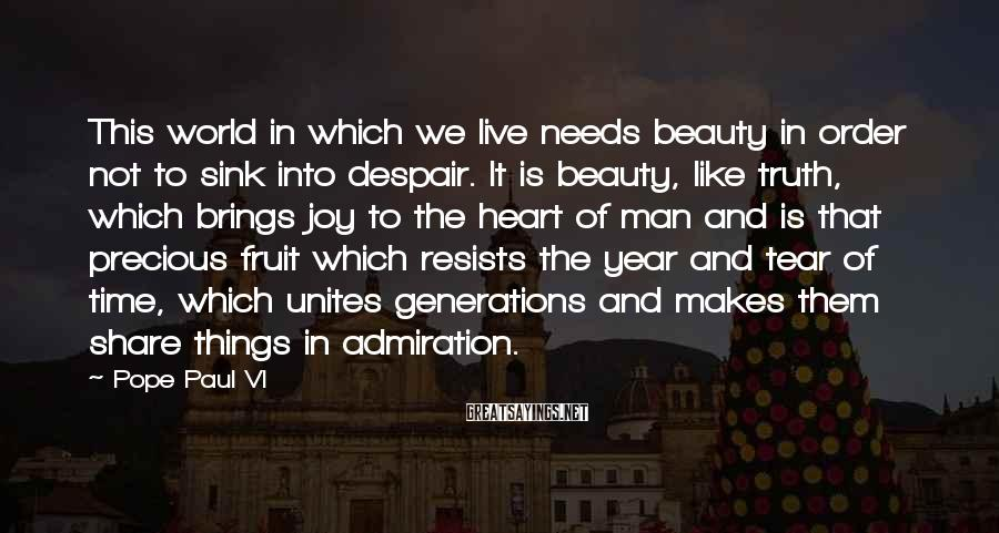 Pope Paul VI Sayings: This world in which we live needs beauty in order not to sink into despair.