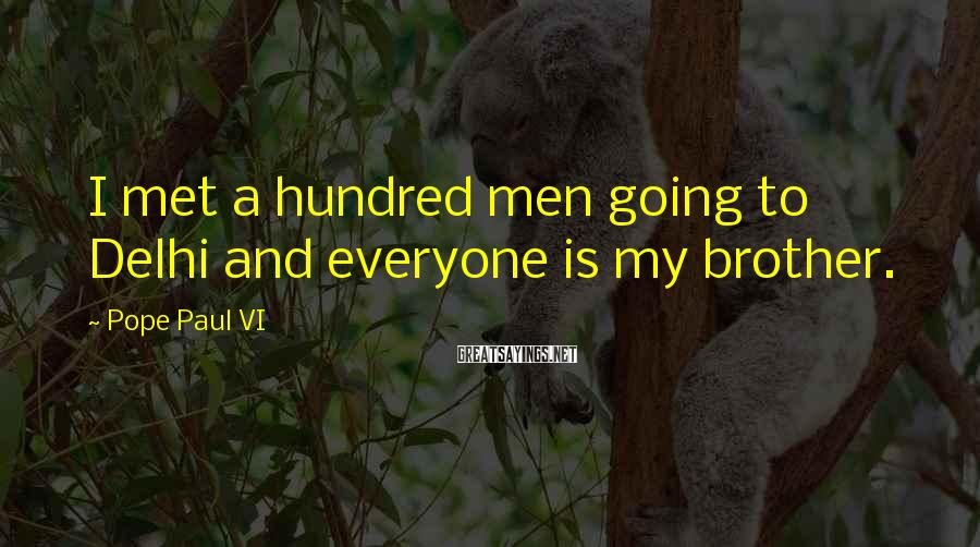 Pope Paul VI Sayings: I met a hundred men going to Delhi and everyone is my brother.