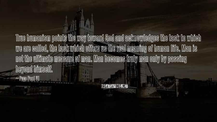Pope Paul VI Sayings: True humanism points the way toward God and acknowledges the task to which we are