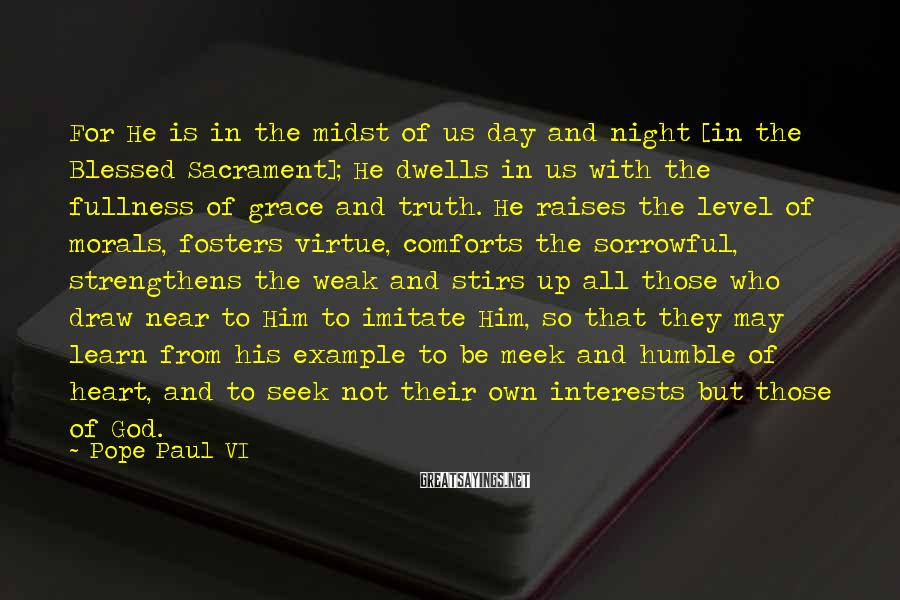 Pope Paul VI Sayings: For He is in the midst of us day and night [in the Blessed Sacrament];