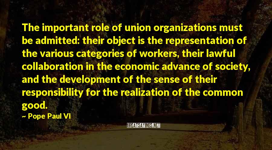 Pope Paul VI Sayings: The important role of union organizations must be admitted: their object is the representation of