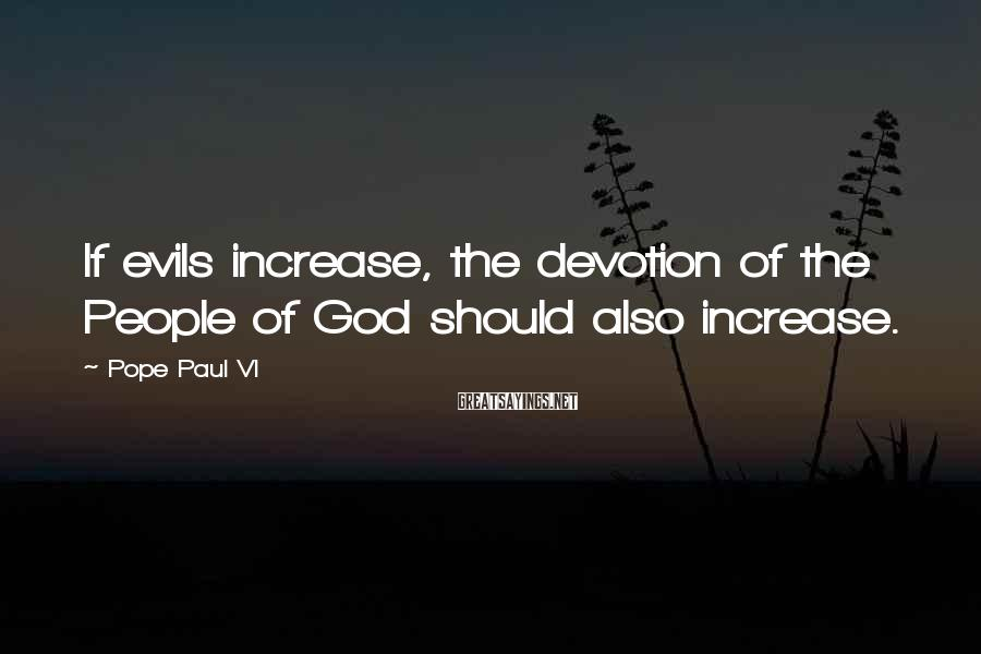 Pope Paul VI Sayings: If evils increase, the devotion of the People of God should also increase.