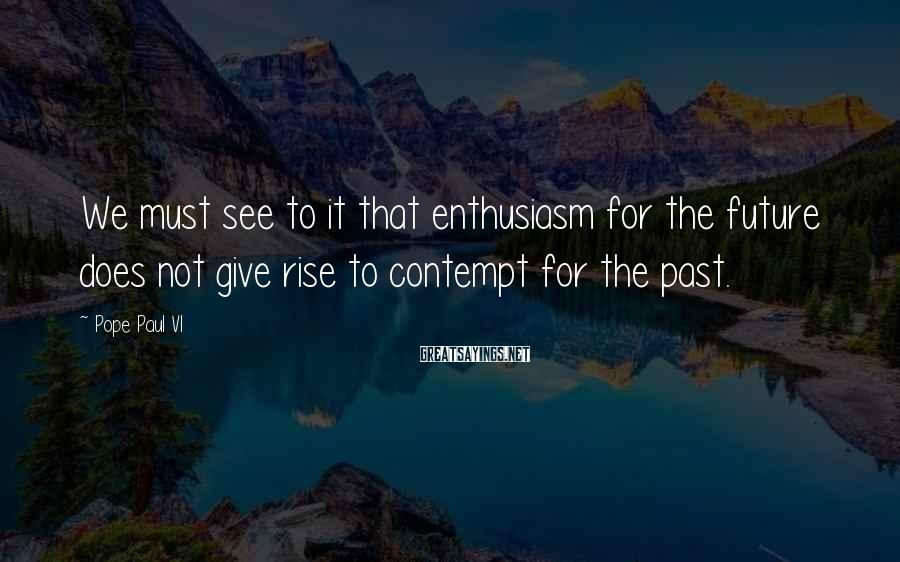 Pope Paul VI Sayings: We must see to it that enthusiasm for the future does not give rise to