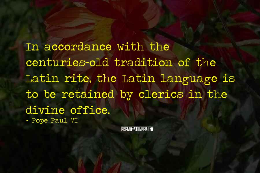 Pope Paul VI Sayings: In accordance with the centuries-old tradition of the Latin rite, the Latin language is to