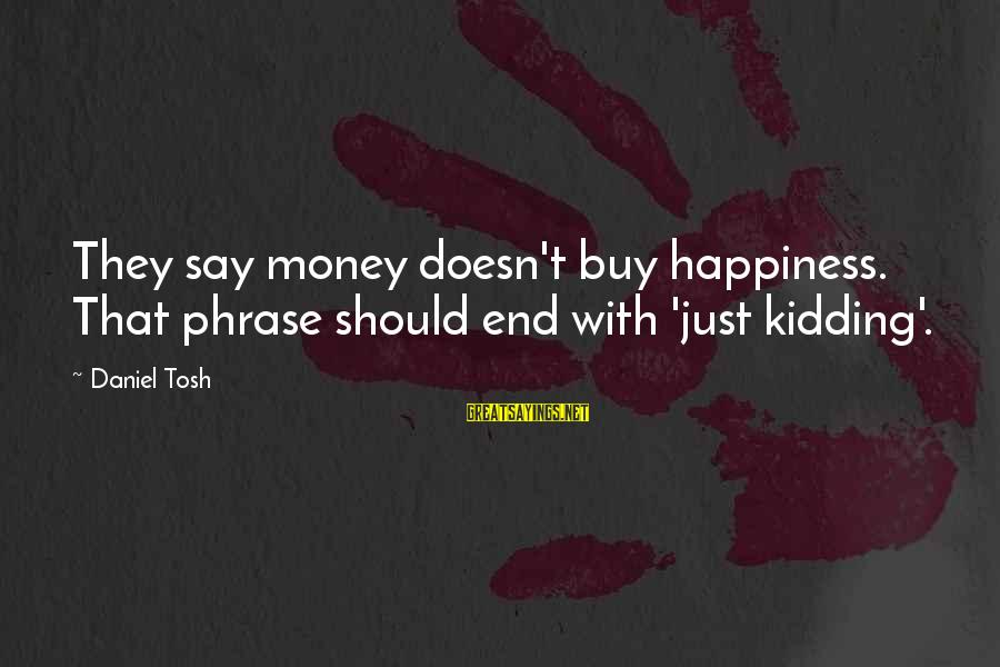 Popular Slipknot Sayings By Daniel Tosh: They say money doesn't buy happiness. That phrase should end with 'just kidding'.